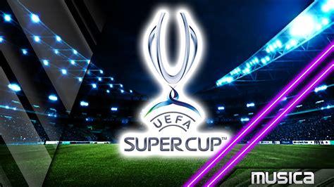 uefa super cup tema oficial youtube