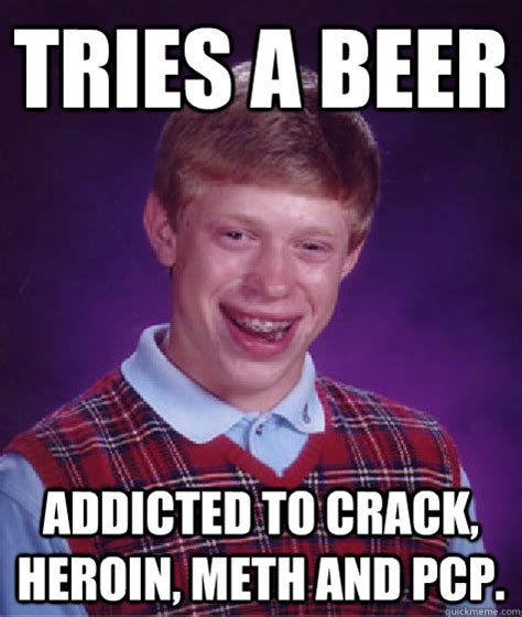 Addicted To Memes - tries a beer addicted to crack heroin meth and pcp bad luck brian quickmeme