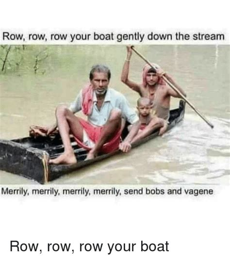 Row Your Boat Bobs And Vagene 25 best memes about row row row row memes