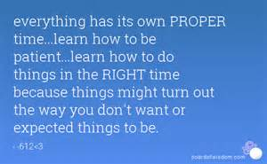 everything has its own proper time learn how to be patient learn how to do things in the