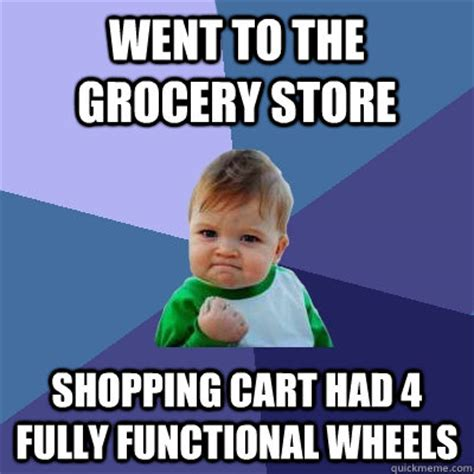 Shopping Meme - went to the grocery store shopping cart had 4 fully functional wheels success kid quickmeme