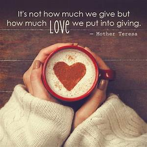 It's Not How Much We Give But How Much Love We Put Into ...