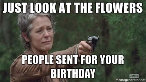Look At The Flowers Meme - just look at the flowers people sent for your birthday carol walking dead look at the flowers