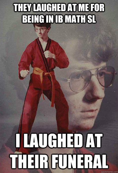 Karate Kyle Meme - they laughed at me for being in ib math sl i laughed at their funeral karate kyle quickmeme