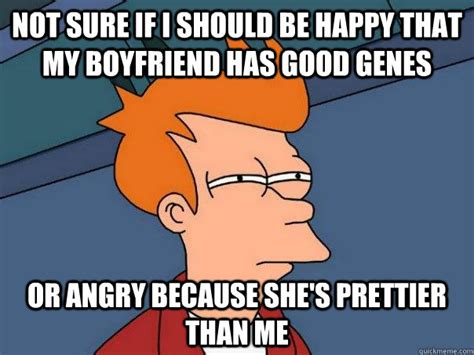 Angry Boyfriend Meme - not sure if i should be happy that my boyfriend has good genes or angry because she s prettier