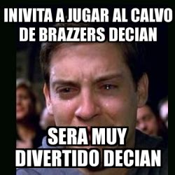 Brazzers Meme Generator - meme crying peter parker inivita a jugar al calvo de brazzers decian sera muy divertido decian