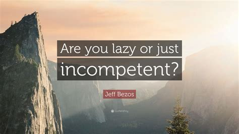 """Jeff Bezos Quote: """"Are you lazy or just incompetent?"""" (7 ..."""