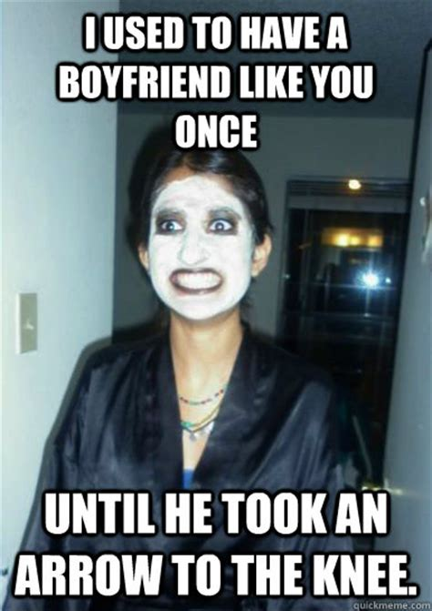 Psycho Girlfriend Meme - i used to have a boyfriend like you once until he took an arrow to the knee psycho girlfriend