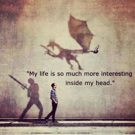 My life is always so much more interesting inside my head