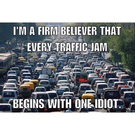 Traffic Meme - i m a firm believer that every traffic jam begins with one idiot meme on sizzle
