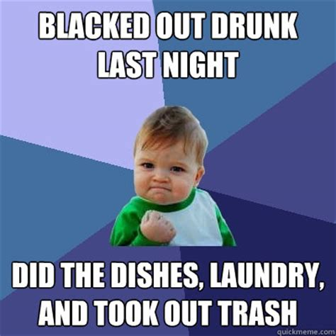 Laundry Memes - blacked out drunk last night did the dishes laundry and took out trash success kid quickmeme