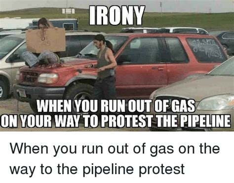 Protest Meme - irony when yourun out of gas on your way to protest the pipeline when you run out of gas on the