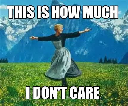 Sound Of Music Meme - meme creator funny this is how much i don t care meme generator at memecreator org