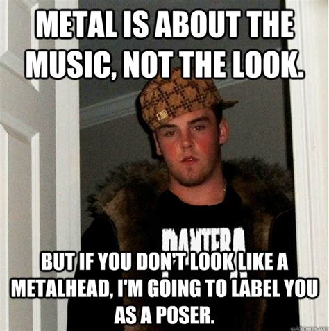 Poser Meme - metal is about the music not the look but if you don t look like a metalhead i m going to