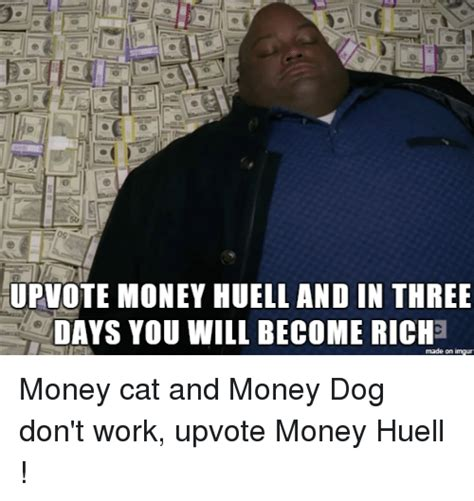 Huell Meme - 09 upvote money huell and in three days you will become riche made on imgur money cat and money