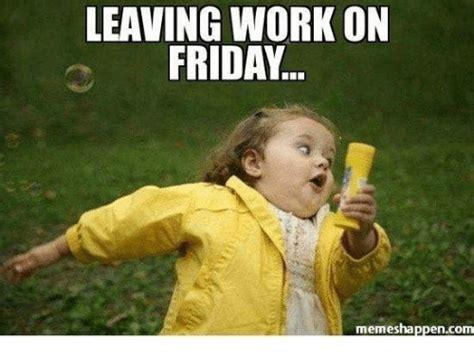 Leaving Work Meme - leaving work on friday memes happen com meme on sizzle