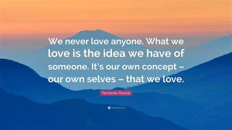 "Fernando Pessoa Quote ""we Never Love Anyone What We Love"