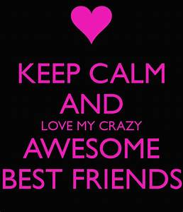 Keep Calm And Love My Crazy Awesome Best Friends Pictures ...