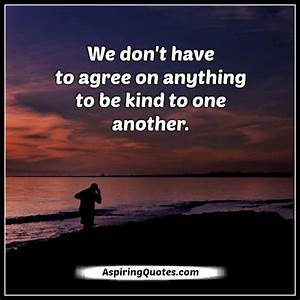 We don't have to agree on anything to be kind to one ...