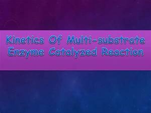 Kinetics Of Multi Substrate Enzyme Catalyzed Reaction