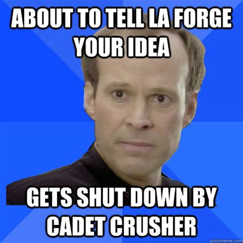 Shut Down Meme - about to tell la forge your idea gets shut down by cadet crusher socially awkward barclay