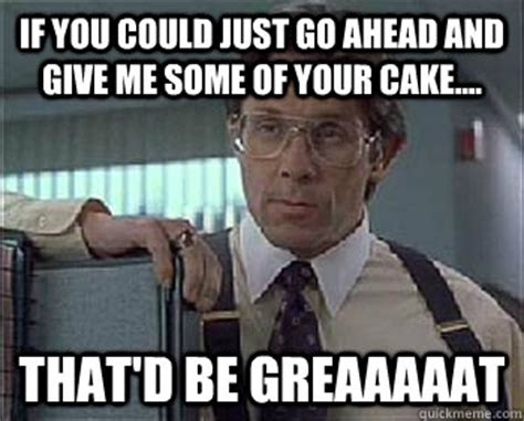 Lumberg Meme - if you could just take give me a piece of your cake crystal that d be greaaaaat office
