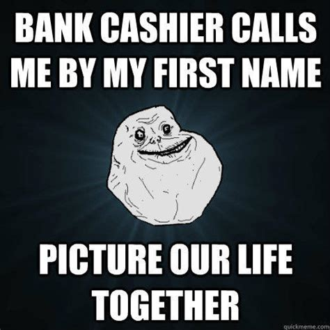 Cashier Memes - bank cashier calls me by my first name picture our life together forever alone quickmeme