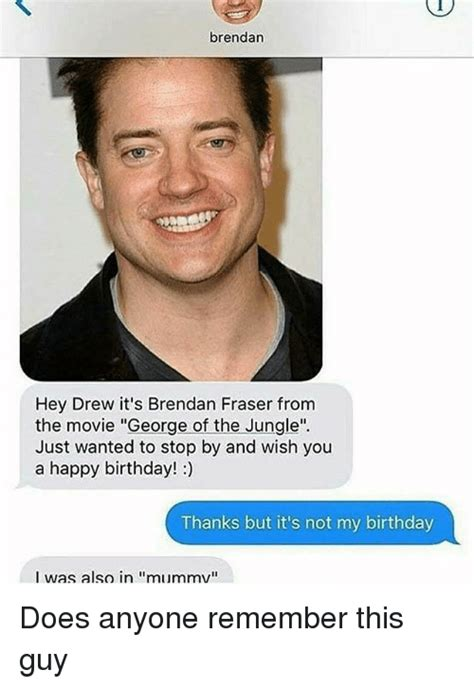 Brendan Fraser Memes - brendan hey drew it s brendan fraser from the movie george of the jungle just wanted to stop by