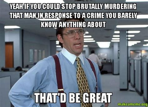 Office Space Bill Lumbergh Meme - yeah if you could stop brutally murdering that man in response to a crime you barely know