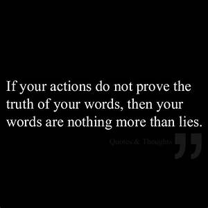 If your actions do not prove the truth of your words, then ...