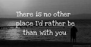 There Is No Other Place I U0026 39 D Rather Be Than With You