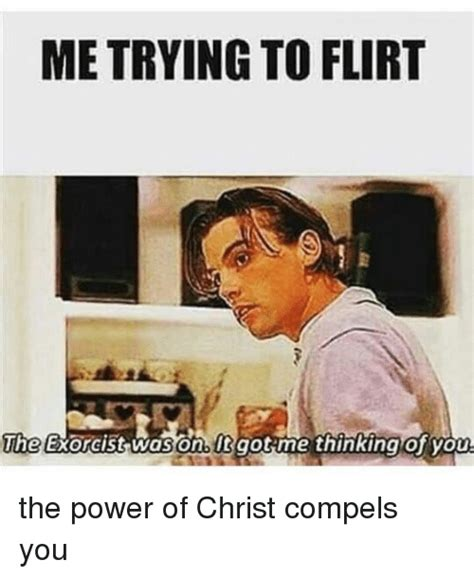 Me Flirting Meme - me trying to flirt the exorcist was it got me thinking of you the power of christ compels you