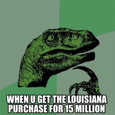Louisiana Meme - meme creator when u get the louisiana purchase for 15 million meme generator at memecreator org