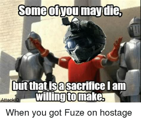 Fuze Memes - some otvou may die but that isasacrifice iam willing tomake attackiq when you got fuze on