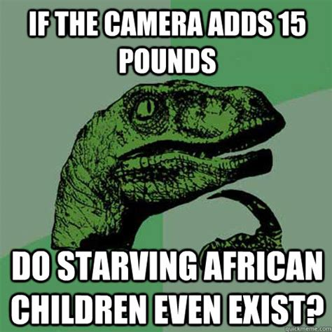 Starving African Child Meme - if the camera adds 15 pounds do starving african children even exist philosoraptor quickmeme
