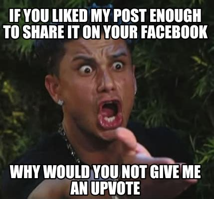 Why Would You Post That Meme - meme creator if you liked my post enough to share it on your facebook why would you not give