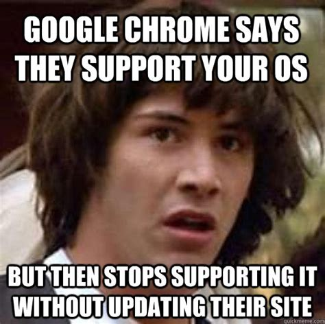 Memes Without Captions - google chrome says they support your os but then stops supporting it without updating their site