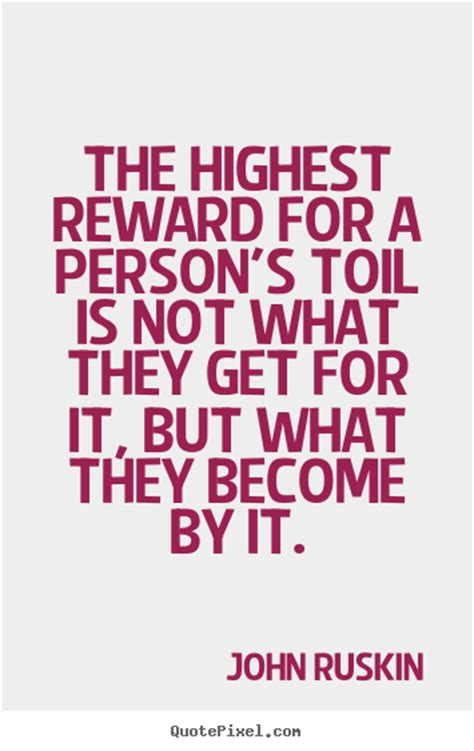 the highest reward for a person 39 s toil is not what they get for it ruskin best success