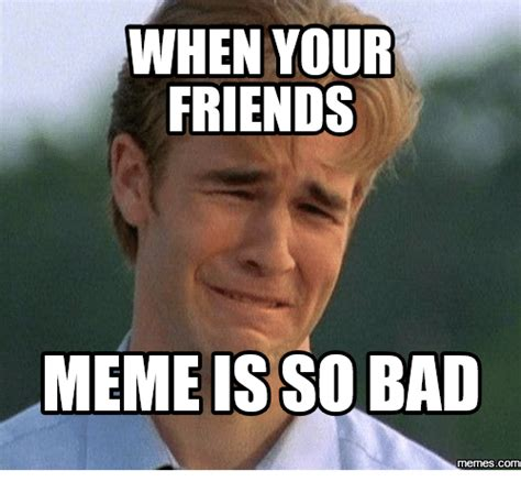 Your Memes Are Bad - when your friends meme is so bad memescom friends meme on me me