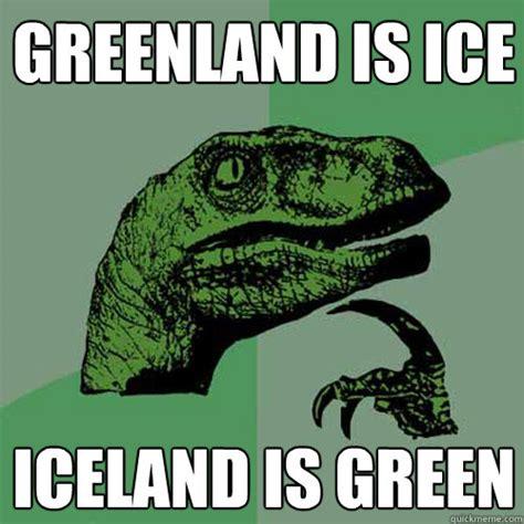 Iceland Meme - greenland is ice iceland is green philosoraptor quickmeme