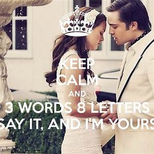 Keep Calm and 3 Words 8 Letters Say It, and I'm Yours ...