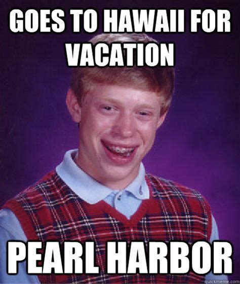 Goes To Hawaii For Vacation Pearl Harbor Bad Luck Brian