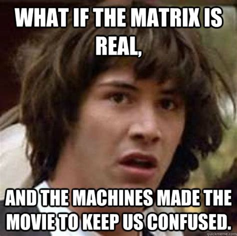 The Matrix Meme - what if the matrix is real and the machines made the movie to keep us confused conspiracy