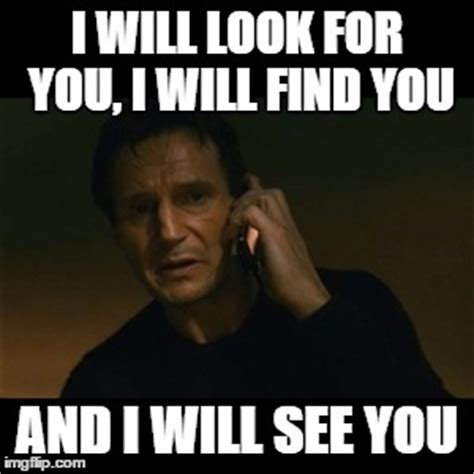 I Will Find You Meme Liam Neeson Taken Meme Imgflip