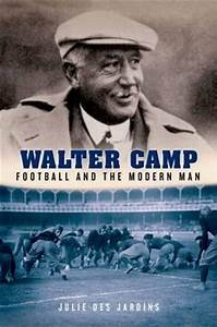Walter Camp: Football and the Modern Man : Julie Des ...