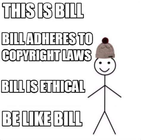 Copyright Meme - meme creator this is bill be like bill bill adheres to copyright laws bill is ethical meme