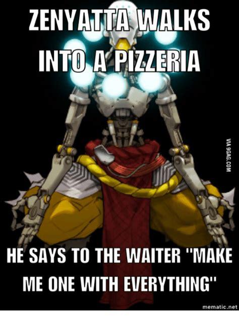 Zenyatta Memes - zenyatta walks into a pizzeria he says to the waiter make me one with everything mematic net