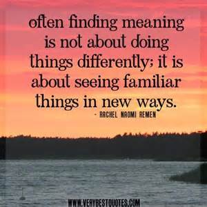 finding meaning quotes often finding meaning is not about doing things differently it is about