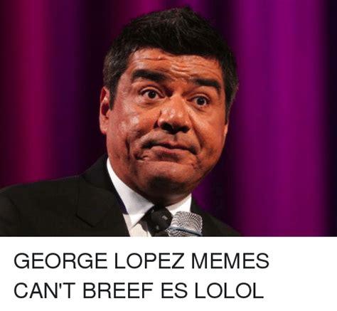 Lopez Meme - george lopez memes can t breef es lolol george lopez meme on sizzle