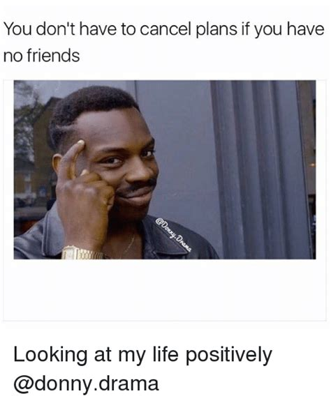 No Friends Meme - you don t have to cancel plans if you have no friends looking at my life positively meme on sizzle